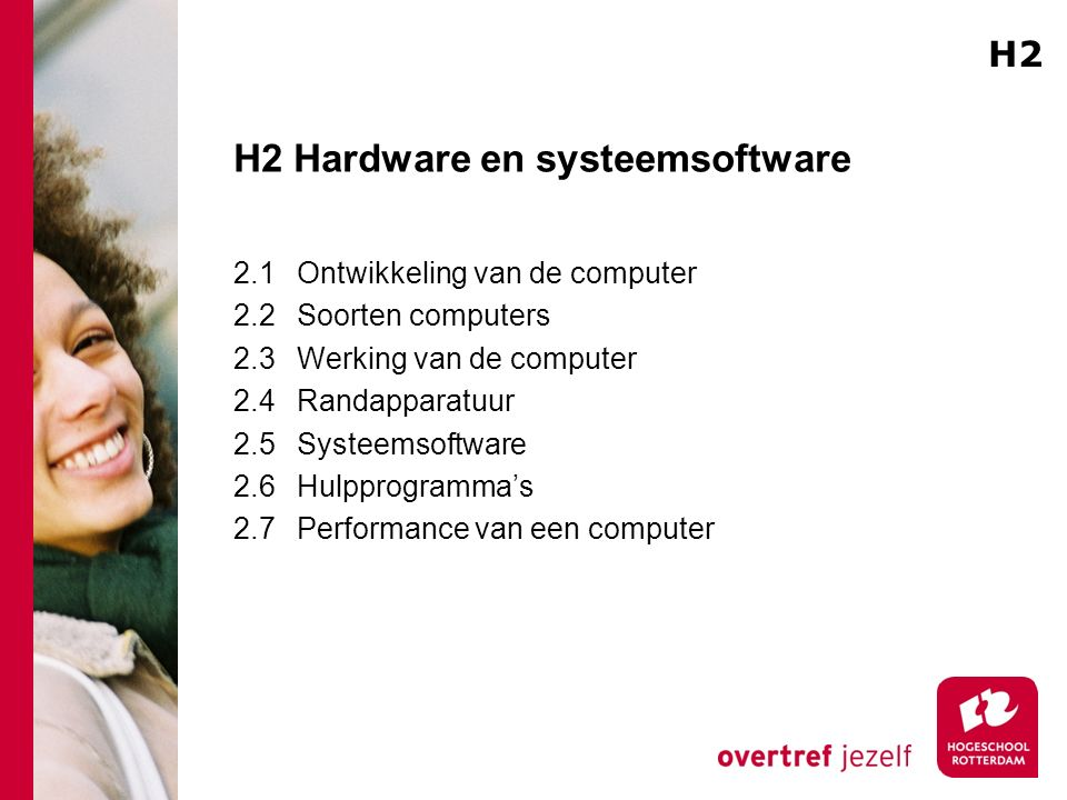H2 Hardware en systeemsoftware 2.1Ontwikkeling van de computer 2.2Soorten computers 2.3Werking van de computer 2.4Randapparatuur 2.5Systeemsoftware 2.6Hulpprogramma's 2.7Performance van een computer H2