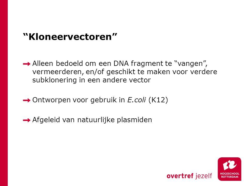 Kloneervectoren Alleen bedoeld om een DNA fragment te vangen , vermeerderen, en/of geschikt te maken voor verdere subklonering in een andere vector Ontworpen voor gebruik in E.coli (K12) Afgeleid van natuurlijke plasmiden