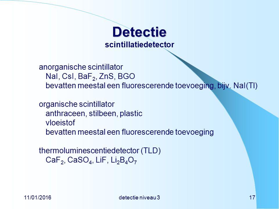 11/01/2016detectie niveau 317 Detectie Detectie scintillatiedetector anorganische scintillator NaI, CsI, BaF 2, ZnS, BGO bevatten meestal een fluorescerende toevoeging, bijv.