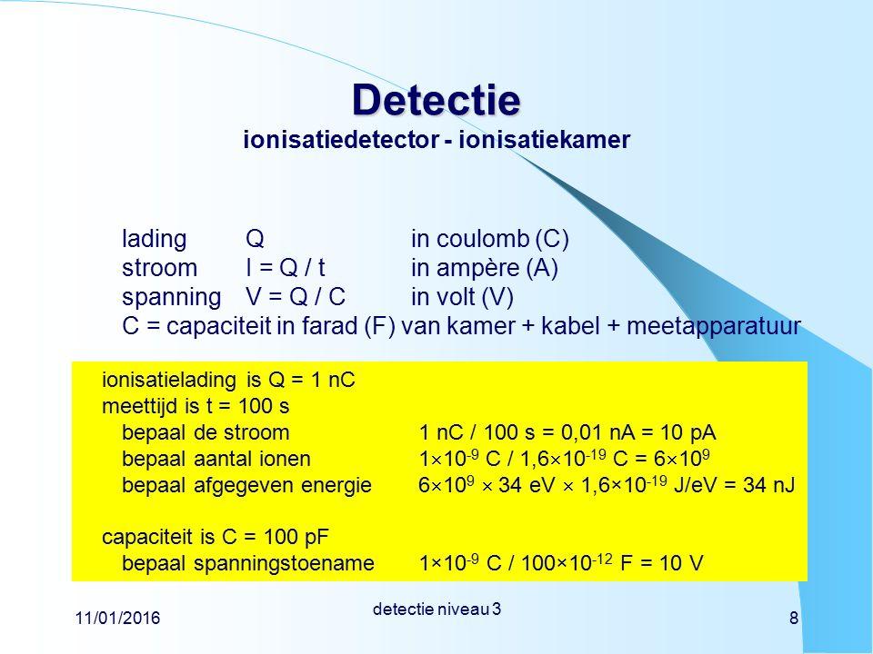11/01/2016 detectie niveau 3 8 Detectie Detectie ionisatiedetector - ionisatiekamer ladingQin coulomb (C) stroomI = Q / tin ampère (A) spanning V = Q / Cin volt (V) C = capaciteit in farad (F) van kamer + kabel + meetapparatuur ionisatielading is Q = 1 nC meettijd is t = 100 s bepaal de stroom bepaal aantal ionen bepaal afgegeven energie capaciteit is C = 100 pF bepaal spanningstoename 1 nC / 100 s = 0,01 nA = 10 pA 1  10 -9 C / 1,6  10 -19 C = 6  10 9 6  10 9  34 eV  1,6×10 -19 J/eV = 34 nJ 1×10 -9 C / 100×10 -12 F = 10 V