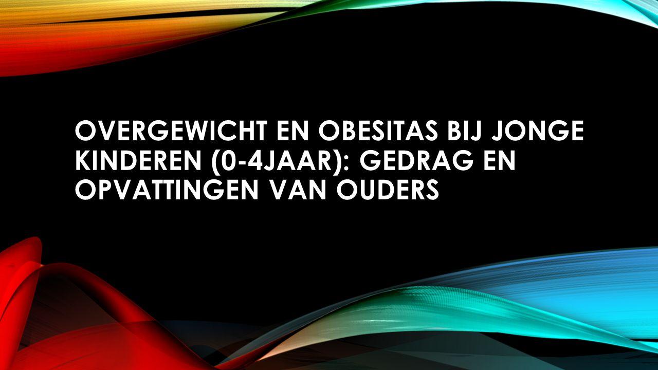 OVERGEWICHT EN OBESITAS BIJ JONGE KINDEREN (0-4JAAR): GEDRAG EN OPVATTINGEN VAN OUDERS