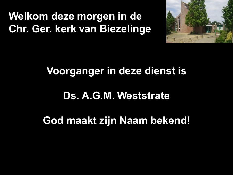 Welkom deze morgen in de Chr. Ger. kerk van Biezelinge Voorganger in deze dienst is Ds. A.G.M. Weststrate God maakt zijn Naam bekend!