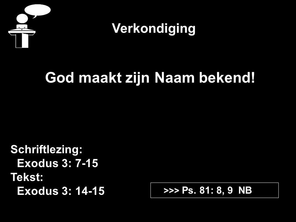 Verkondiging Schriftlezing: Exodus 3: 7-15 Tekst: Exodus 3: 14-15 >>> Ps. 81: 8, 9 NB God maakt zijn Naam bekend!