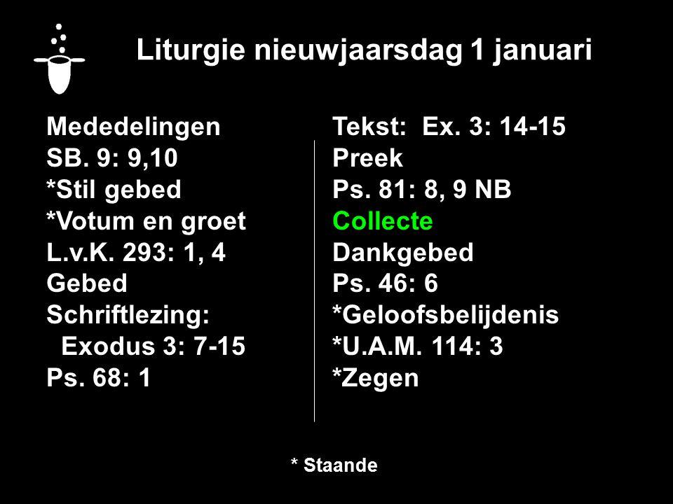 Liturgie nieuwjaarsdag 1 januari Mededelingen SB. 9: 9,10 *Stil gebed *Votum en groet L.v.K. 293: 1, 4 Gebed Schriftlezing: Exodus 3: 7-15 Ps. 68: 1 T