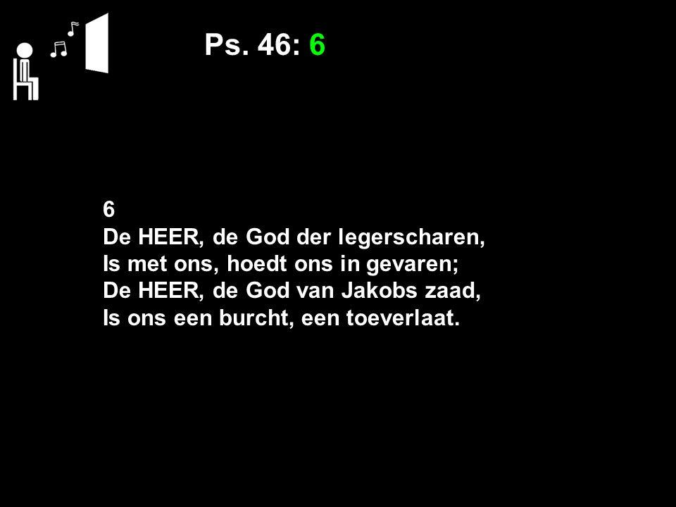 Ps. 46: 6 6 De HEER, de God der legerscharen, Is met ons, hoedt ons in gevaren; De HEER, de God van Jakobs zaad, Is ons een burcht, een toeverlaat.