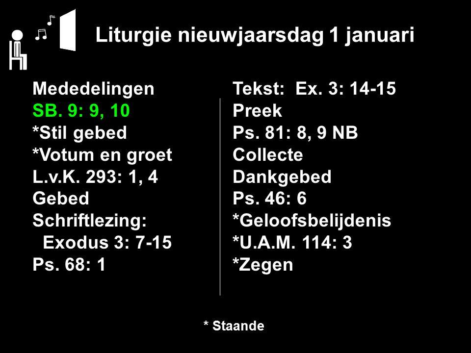 Liturgie nieuwjaarsdag 1 januari Mededelingen SB. 9: 9, 10 *Stil gebed *Votum en groet L.v.K. 293: 1, 4 Gebed Schriftlezing: Exodus 3: 7-15 Ps. 68: 1