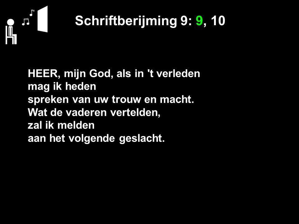 Schriftberijming 9: 9, 10 HEER, mijn God, als in 't verleden mag ik heden spreken van uw trouw en macht. Wat de vaderen vertelden, zal ik melden aan h
