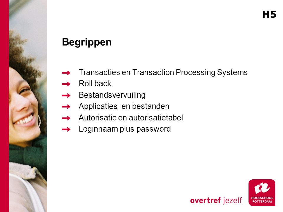 Begrippen Transacties en Transaction Processing Systems Roll back Bestandsvervuiling Applicaties en bestanden Autorisatie en autorisatietabel Loginnaam plus password H5