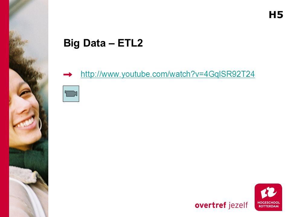 Big Data – ETL2 http://www.youtube.com/watch?v=4GqlSR92T24 H5
