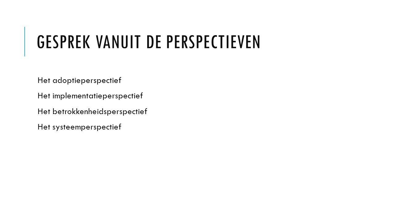GESPREK VANUIT DE PERSPECTIEVEN Het adoptieperspectief Het implementatieperspectief Het betrokkenheidsperspectief Het systeemperspectief