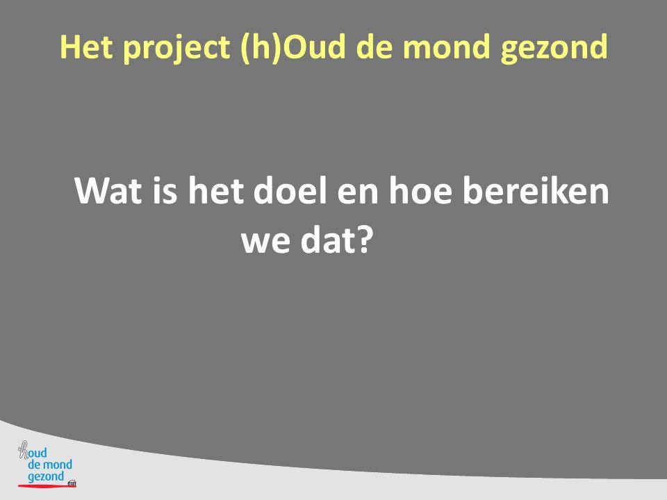 Het project (h)Oud de mond gezond Wat is het doel en hoe bereiken we dat?
