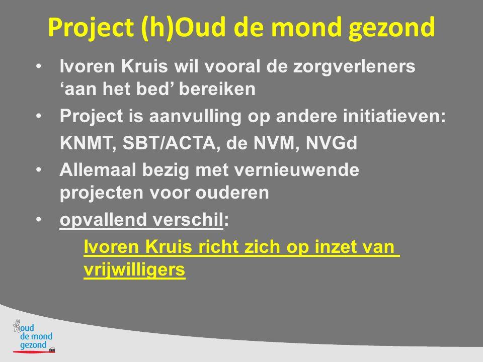 Project (h)Oud de mond gezond Ivoren Kruis wil vooral de zorgverleners 'aan het bed' bereiken Project is aanvulling op andere initiatieven: KNMT, SBT/