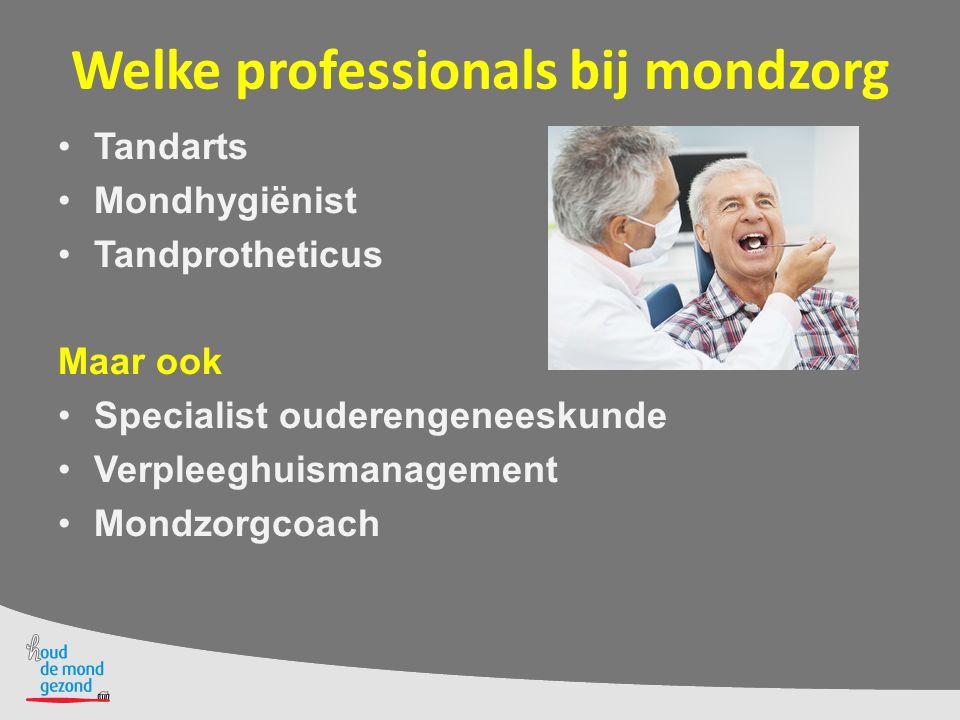 Welke professionals bij mondzorg Tandarts Mondhygiënist Tandprotheticus Maar ook Specialist ouderengeneeskunde Verpleeghuismanagement Mondzorgcoach