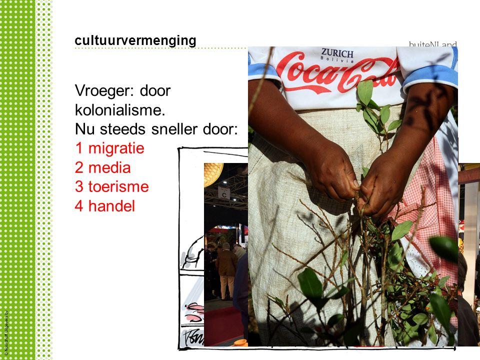cultuurvermenging Vroeger: door kolonialisme. Nu steeds sneller door: 1 migratie 2 media 3 toerisme 4 handel