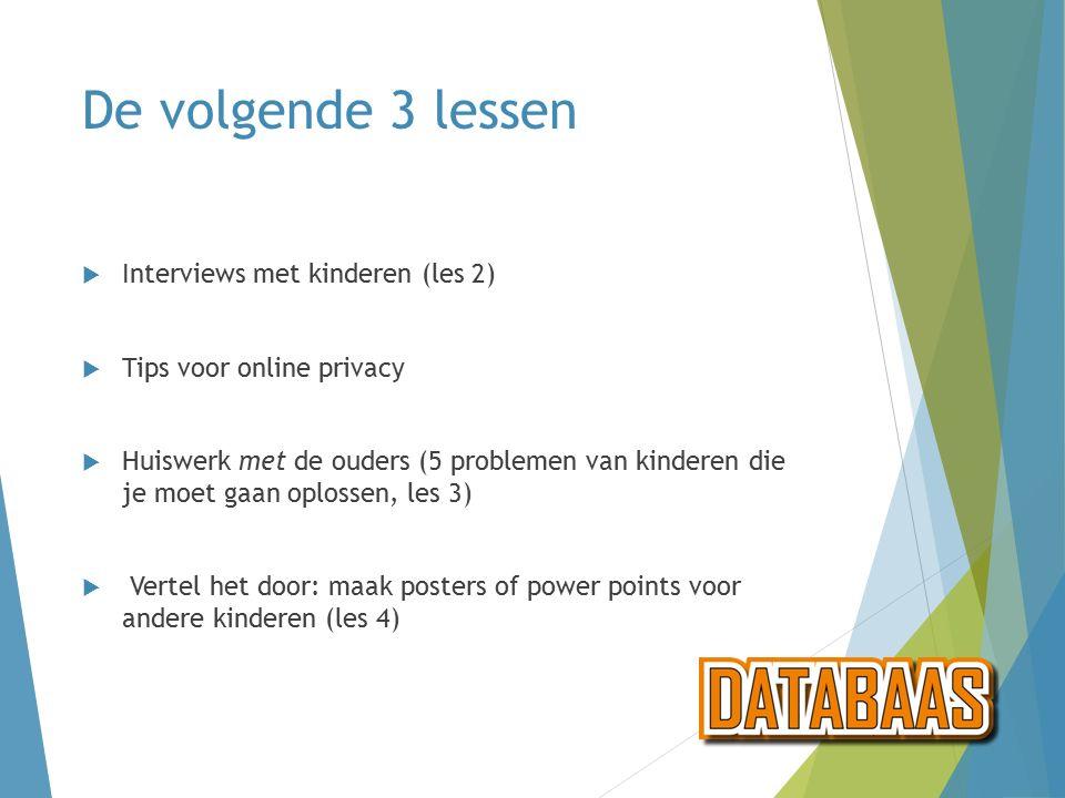 De volgende 3 lessen  Interviews met kinderen (les 2)  Tips voor online privacy  Huiswerk met de ouders (5 problemen van kinderen die je moet gaan oplossen, les 3)  Vertel het door: maak posters of power points voor andere kinderen (les 4)