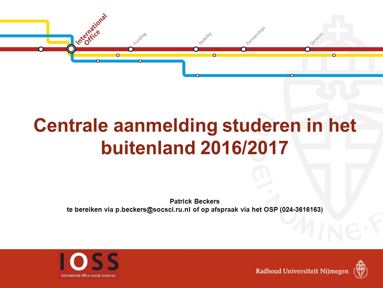 Centrale aanmelding studeren in het buitenland 2016/2017 Patrick Beckers te bereiken via p.beckers@socsci.ru.nl of op afspraak via het OSP (024-361616