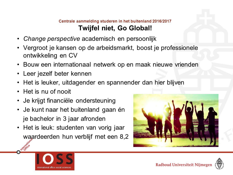 Centrale aanmelding studeren in het buitenland 2016/2017 Twijfel niet, Go Global! Change perspective academisch en persoonlijk Vergroot je kansen op d