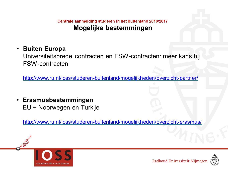 Centrale aanmelding studeren in het buitenland 2016/2017 Mogelijke bestemmingen Buiten Europa Universiteitsbrede contracten en FSW-contracten: meer kans bij FSW-contracten http://www.ru.nl/ioss/studeren-buitenland/mogelijkheden/overzicht-partner/ Erasmusbestemmingen EU + Noorwegen en Turkije http://www.ru.nl/ioss/studeren-buitenland/mogelijkheden/overzicht-erasmus/