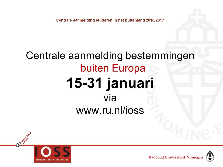 Centrale aanmelding studeren in het buitenland 2016/2017 Centrale aanmelding bestemmingen buiten Europa 15-31 januari via www.ru.nl/ioss