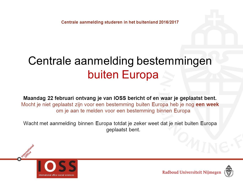 Centrale aanmelding studeren in het buitenland 2016/2017 Centrale aanmelding bestemmingen buiten Europa Maandag 22 februari ontvang je van IOSS bericht of en waar je geplaatst bent.