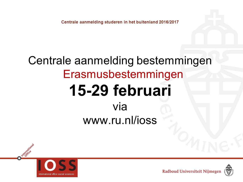 Centrale aanmelding studeren in het buitenland 2016/2017 Centrale aanmelding bestemmingen Erasmusbestemmingen 15-29 februari via www.ru.nl/ioss