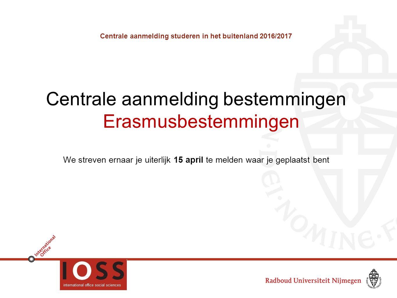Centrale aanmelding studeren in het buitenland 2016/2017 Centrale aanmelding bestemmingen Erasmusbestemmingen We streven ernaar je uiterlijk 15 april