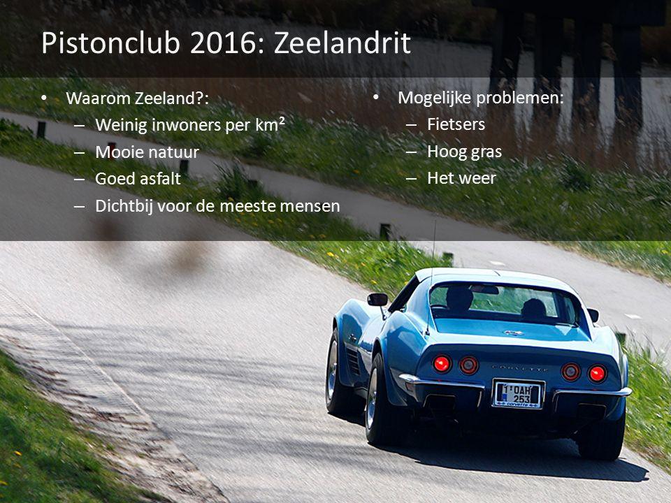 Pistonclub 2016: Zeelandrit Waarom Zeeland : – Weinig inwoners per km² – Mooie natuur – Goed asfalt – Dichtbij voor de meeste mensen Mogelijke problemen: – Fietsers – Hoog gras – Het weer