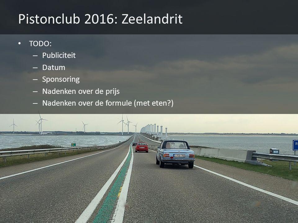 Pistonclub 2016: Zeelandrit TODO: – Publiciteit – Datum – Sponsoring – Nadenken over de prijs – Nadenken over de formule (met eten?)