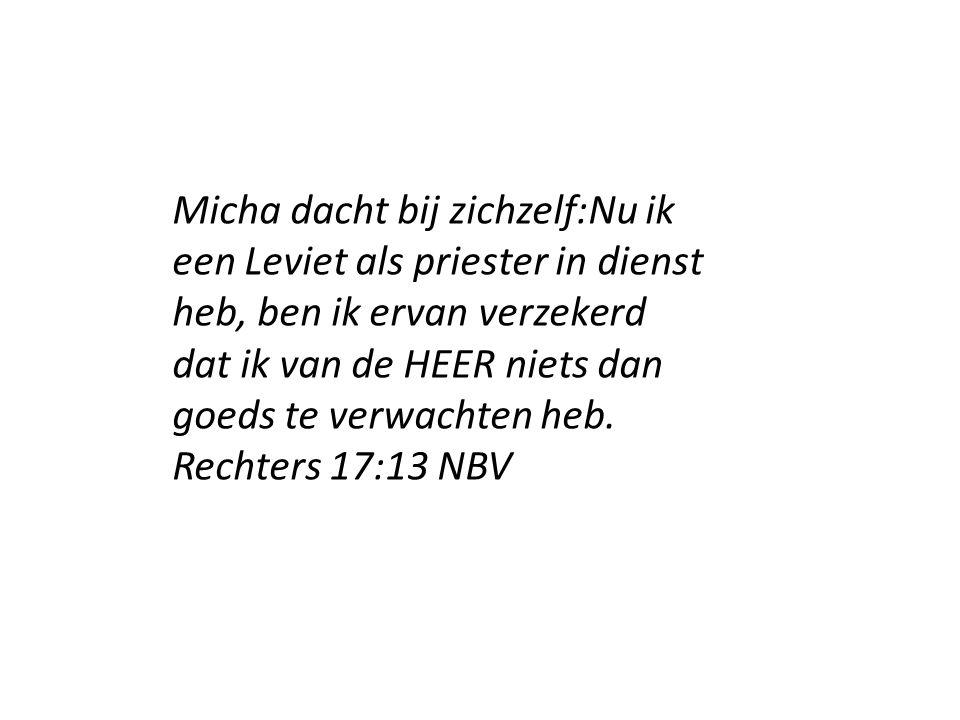 Micha dacht bij zichzelf:Nu ik een Leviet als priester in dienst heb, ben ik ervan verzekerd dat ik van de HEER niets dan goeds te verwachten heb. Rec