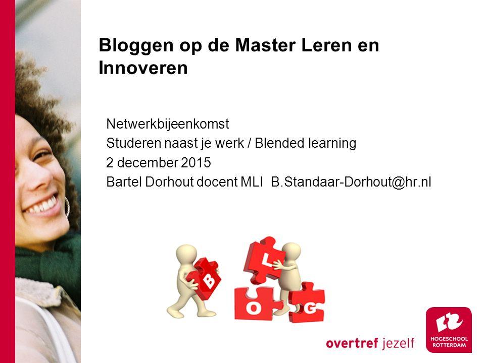Bloggen op de Master Leren en Innoveren Netwerkbijeenkomst Studeren naast je werk / Blended learning 2 december 2015 Bartel Dorhout docent MLI B.Standaar-Dorhout@hr.nl