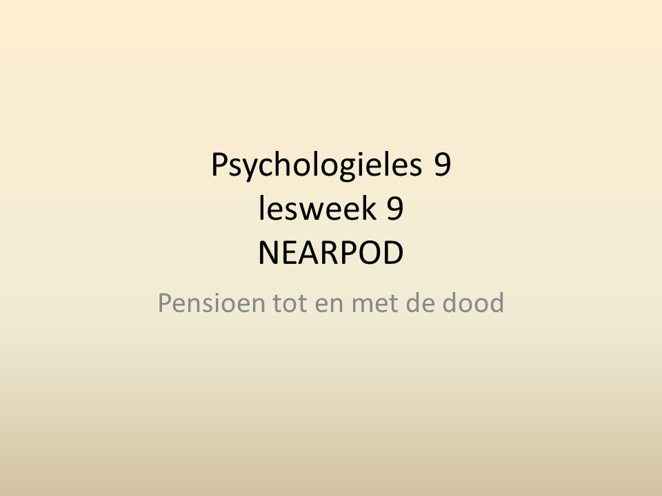 Psychologieles 9 lesweek 9 NEARPOD Pensioen tot en met de dood