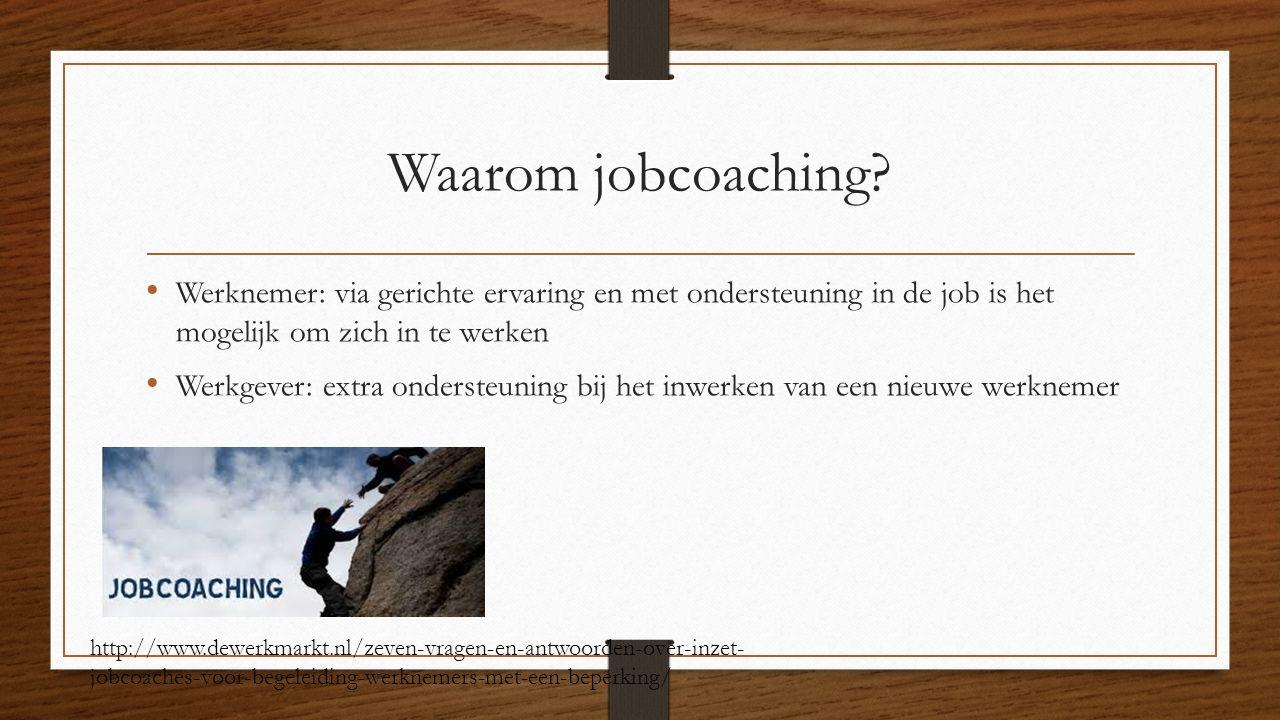 Waarom jobcoaching? Werknemer: via gerichte ervaring en met ondersteuning in de job is het mogelijk om zich in te werken Werkgever: extra ondersteunin
