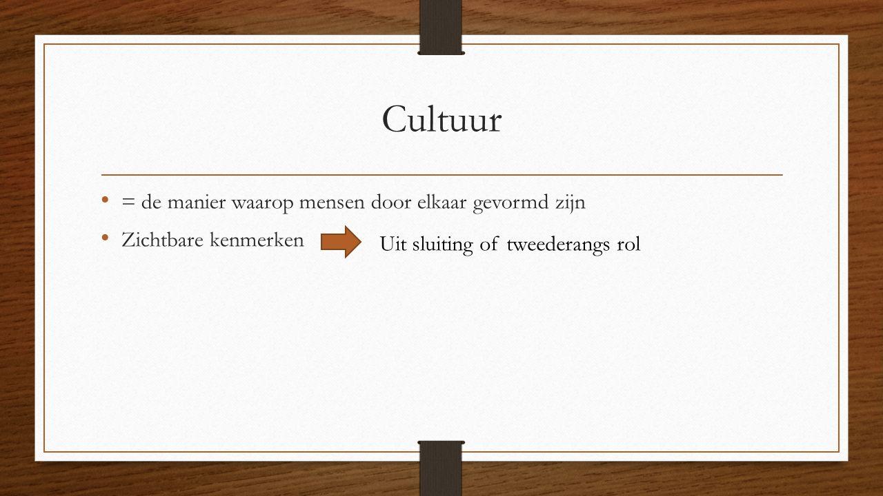 Cultuur = de manier waarop mensen door elkaar gevormd zijn Zichtbare kenmerken Uit sluiting of tweederangs rol