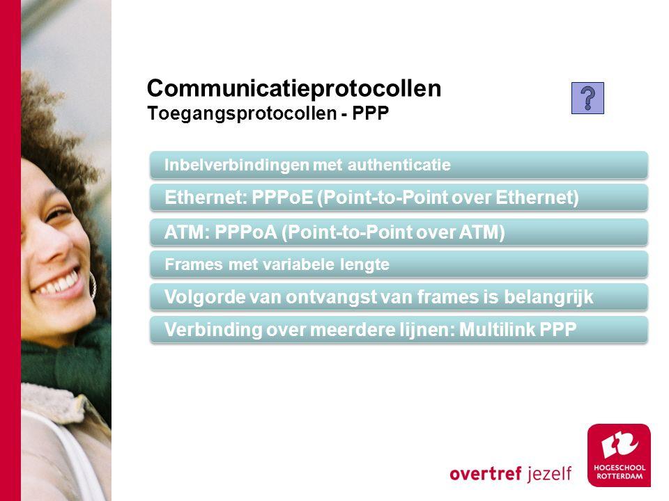 Communicatieprotocollen Toegangsprotocollen - PPP Inbelverbindingen met authenticatie Ethernet: PPPoE (Point-to-Point over Ethernet) Frames met variabele lengte Volgorde van ontvangst van frames is belangrijk Verbinding over meerdere lijnen: Multilink PPP ATM: PPPoA (Point-to-Point over ATM)