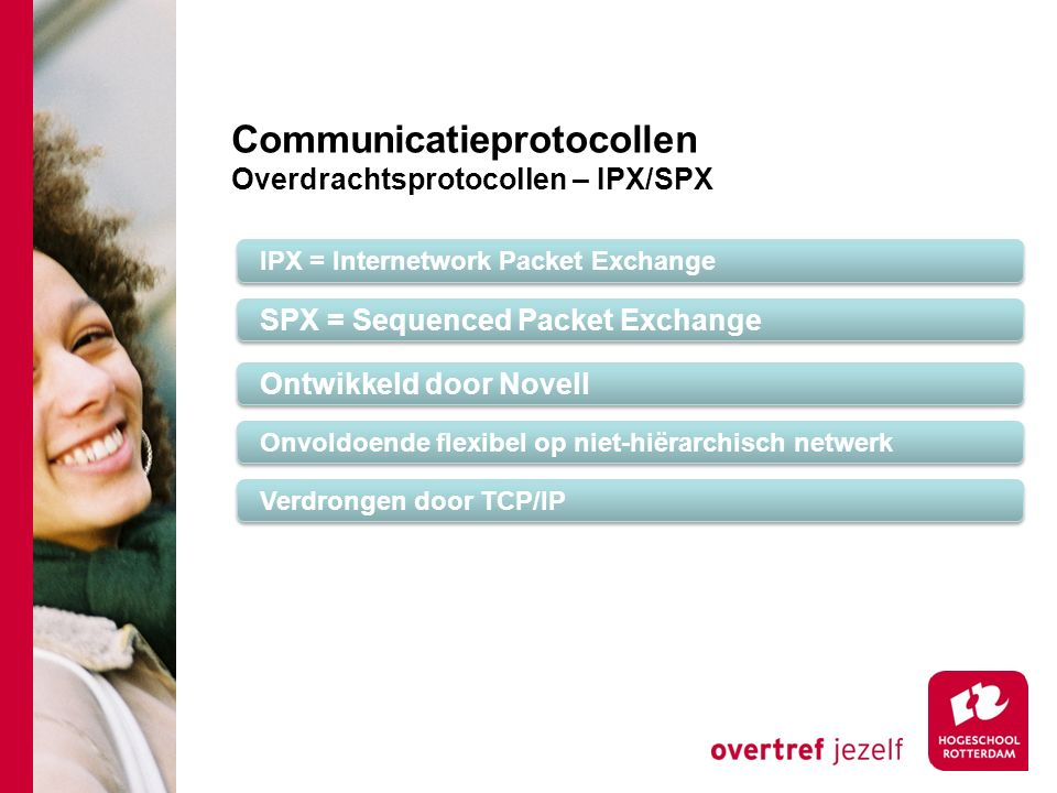 Communicatieprotocollen Overdrachtsprotocollen – IPX/SPX IPX = Internetwork Packet Exchange SPX = Sequenced Packet Exchange Onvoldoende flexibel op ni