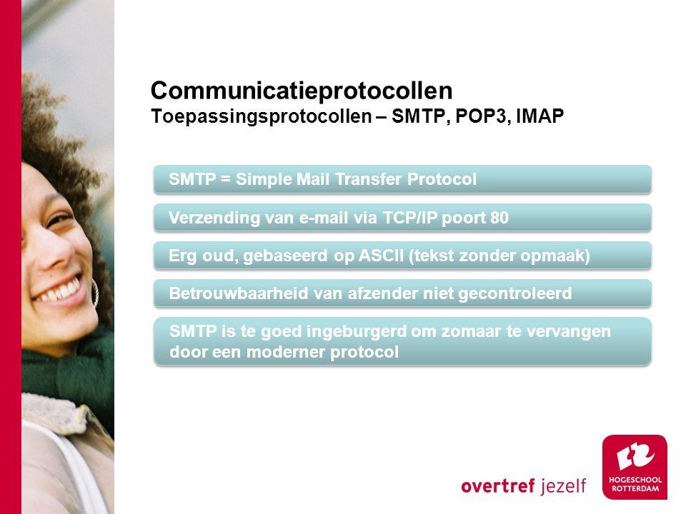 Communicatieprotocollen Toepassingsprotocollen – SMTP, POP3, IMAP SMTP = Simple Mail Transfer Protocol Verzending van e-mail via TCP/IP poort 80 Erg oud, gebaseerd op ASCII (tekst zonder opmaak) Betrouwbaarheid van afzender niet gecontroleerd SMTP is te goed ingeburgerd om zomaar te vervangen door een moderner protocol