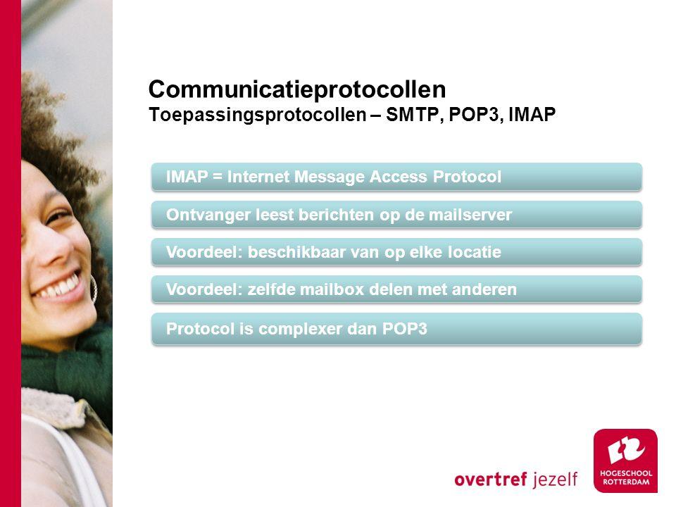 Communicatieprotocollen Toepassingsprotocollen – SMTP, POP3, IMAP IMAP = Internet Message Access Protocol Ontvanger leest berichten op de mailserver Voordeel: beschikbaar van op elke locatie Voordeel: zelfde mailbox delen met anderen Protocol is complexer dan POP3