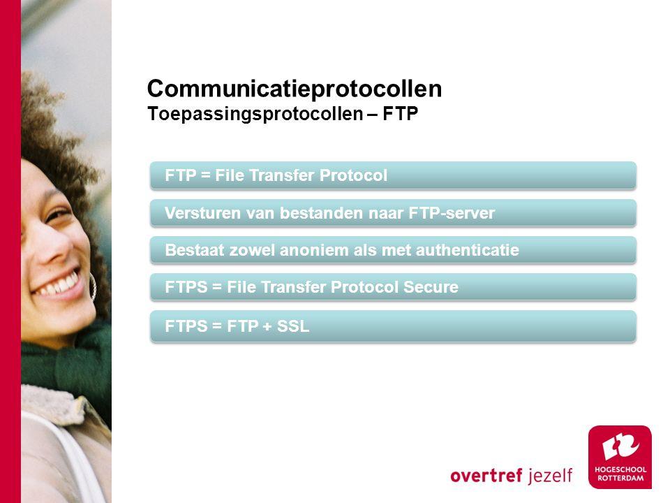Communicatieprotocollen Toepassingsprotocollen – FTP FTP = File Transfer Protocol Versturen van bestanden naar FTP-server Bestaat zowel anoniem als met authenticatie FTPS = File Transfer Protocol Secure FTPS = FTP + SSL