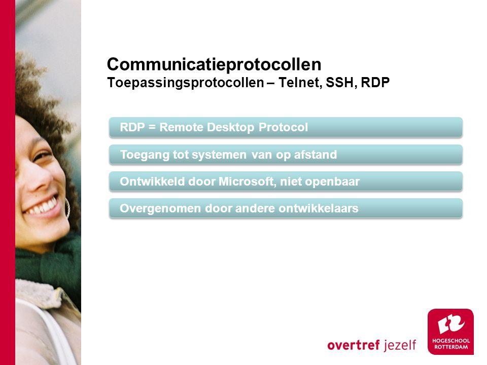 Communicatieprotocollen Toepassingsprotocollen – Telnet, SSH, RDP RDP = Remote Desktop Protocol Toegang tot systemen van op afstand Ontwikkeld door Microsoft, niet openbaar Overgenomen door andere ontwikkelaars