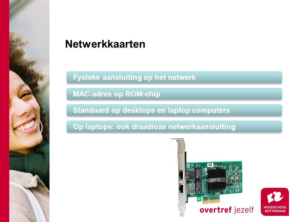 Netwerkkaarten Fysieke aansluiting op het netwerk MAC-adres op ROM-chip Standaard op desktops en laptop computers Op laptops: ook draadloze netwerkaansluiting