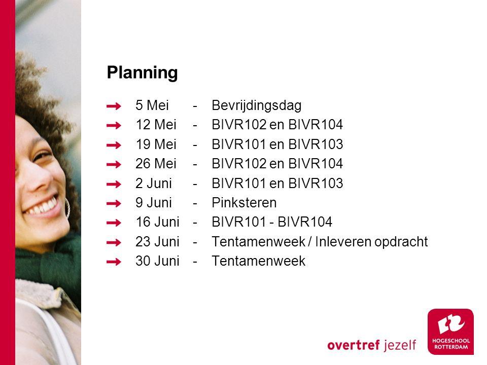 Planning 5 Mei-Bevrijdingsdag 12 Mei-BIVR102 en BIVR104 19 Mei-BIVR101 en BIVR103 26 Mei-BIVR102 en BIVR104 2 Juni-BIVR101 en BIVR103 9 Juni-Pinksteren 16 Juni-BIVR101 - BIVR104 23 Juni-Tentamenweek / Inleveren opdracht 30 Juni-Tentamenweek