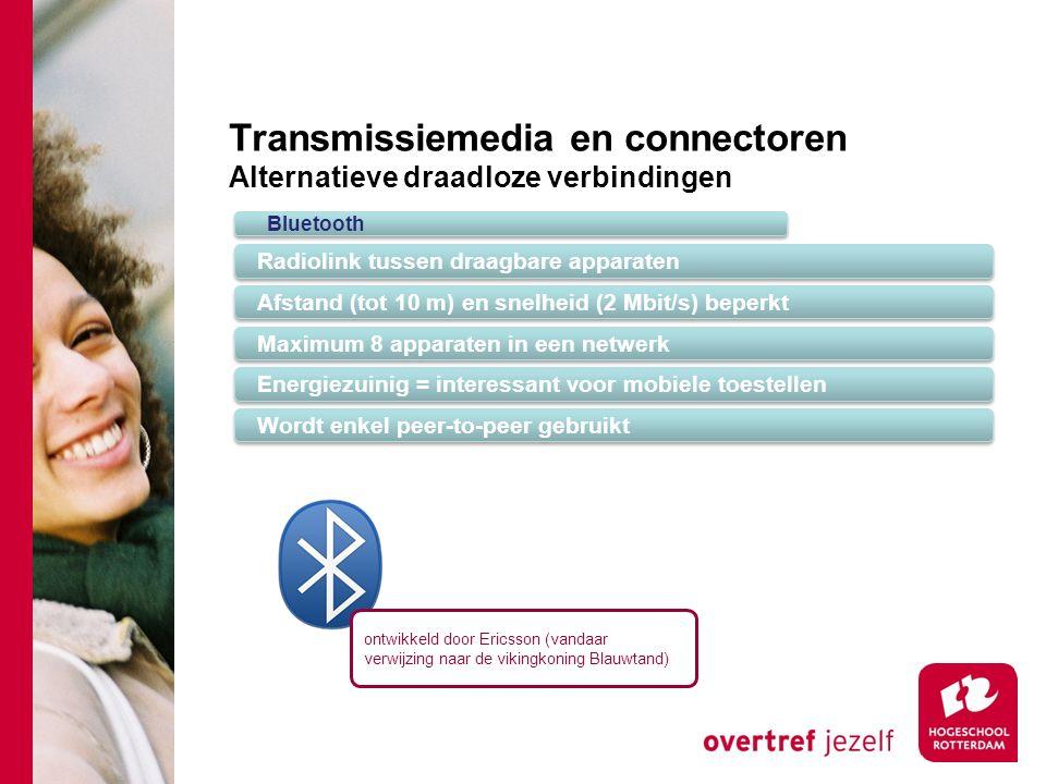 Transmissiemedia en connectoren Alternatieve draadloze verbindingen Bluetooth Radiolink tussen draagbare apparaten Afstand (tot 10 m) en snelheid (2 Mbit/s) beperkt Maximum 8 apparaten in een netwerk Energiezuinig = interessant voor mobiele toestellen Wordt enkel peer-to-peer gebruikt ontwikkeld door Ericsson (vandaar verwijzing naar de vikingkoning Blauwtand)
