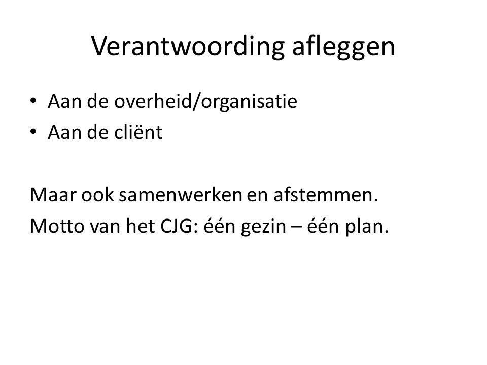 Verantwoording afleggen Aan de overheid/organisatie Aan de cliënt Maar ook samenwerken en afstemmen. Motto van het CJG: één gezin – één plan.