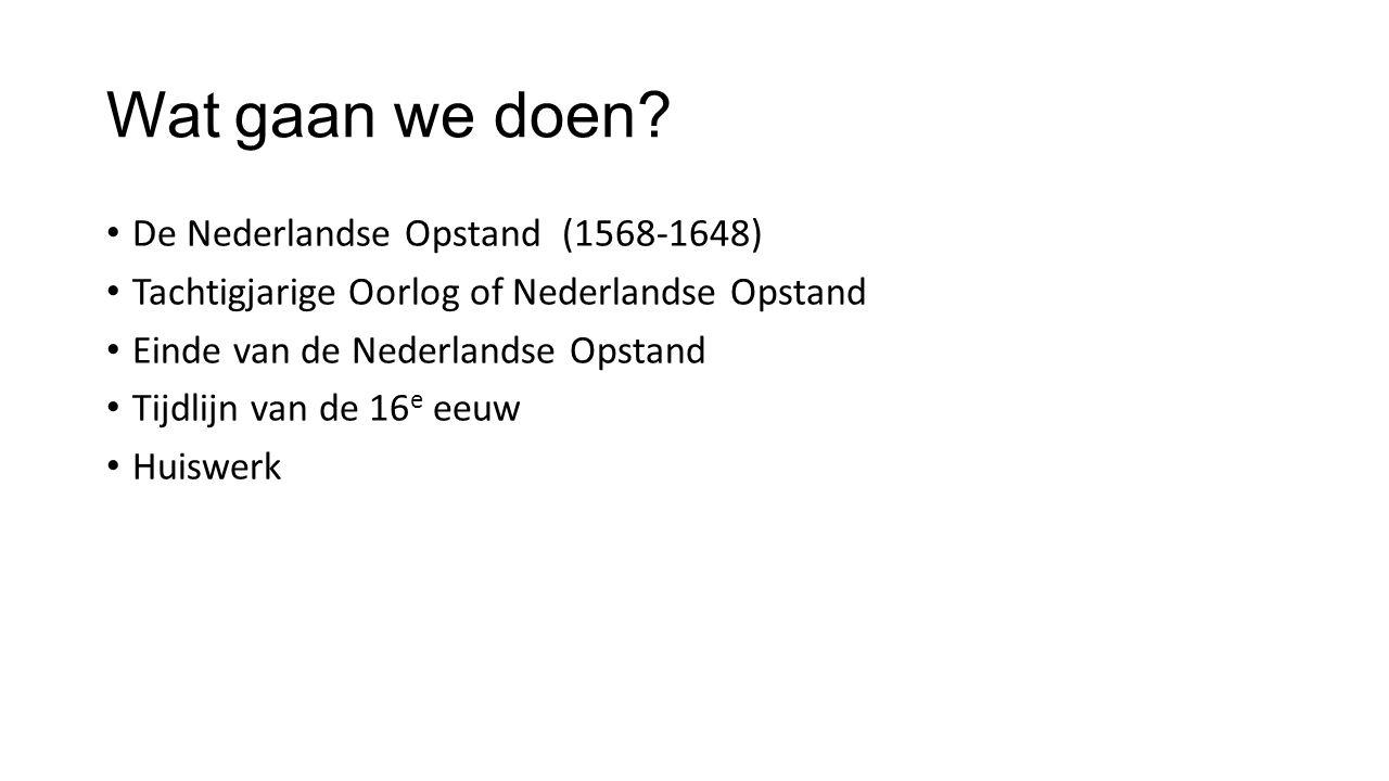Wat gaan we doen? De Nederlandse Opstand (1568-1648) Tachtigjarige Oorlog of Nederlandse Opstand Einde van de Nederlandse Opstand Tijdlijn van de 16 e