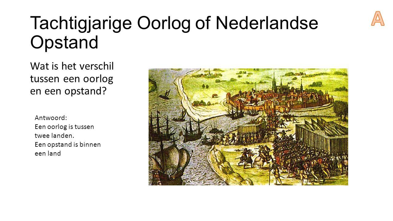 Tachtigjarige Oorlog of Nederlandse Opstand Wat is het verschil tussen een oorlog en een opstand? Antwoord: Een oorlog is tussen twee landen. Een opst