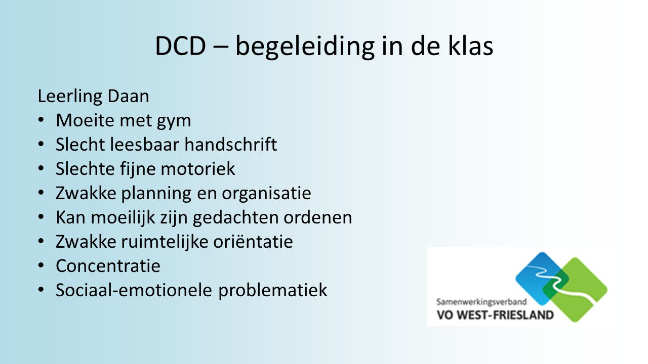 DCD – begeleiding in de klas Leerling Daan Moeite met gym Slecht leesbaar handschrift Slechte fijne motoriek Zwakke planning en organisatie Kan moeili