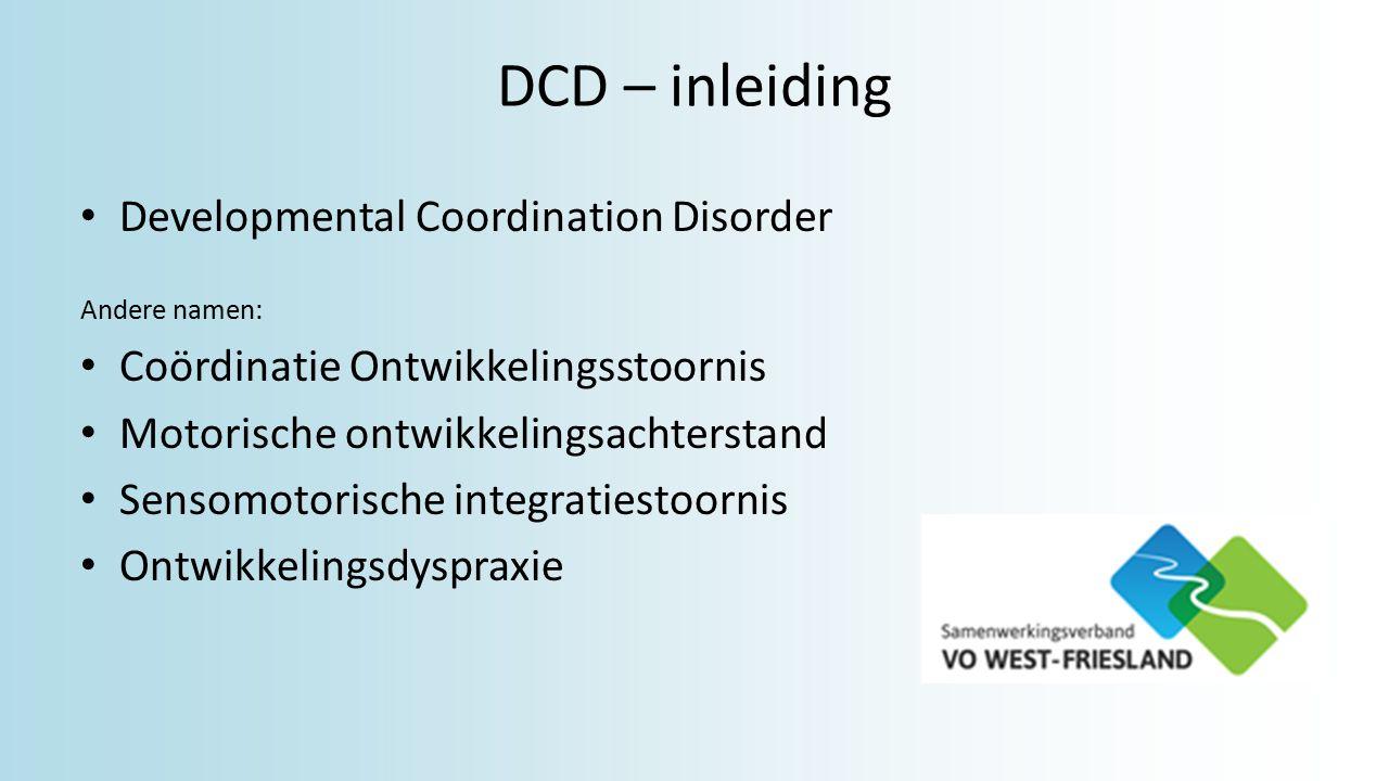 DCD – inleiding Developmental Coordination Disorder Andere namen: Coördinatie Ontwikkelingsstoornis Motorische ontwikkelingsachterstand Sensomotorische integratiestoornis Ontwikkelingsdyspraxie
