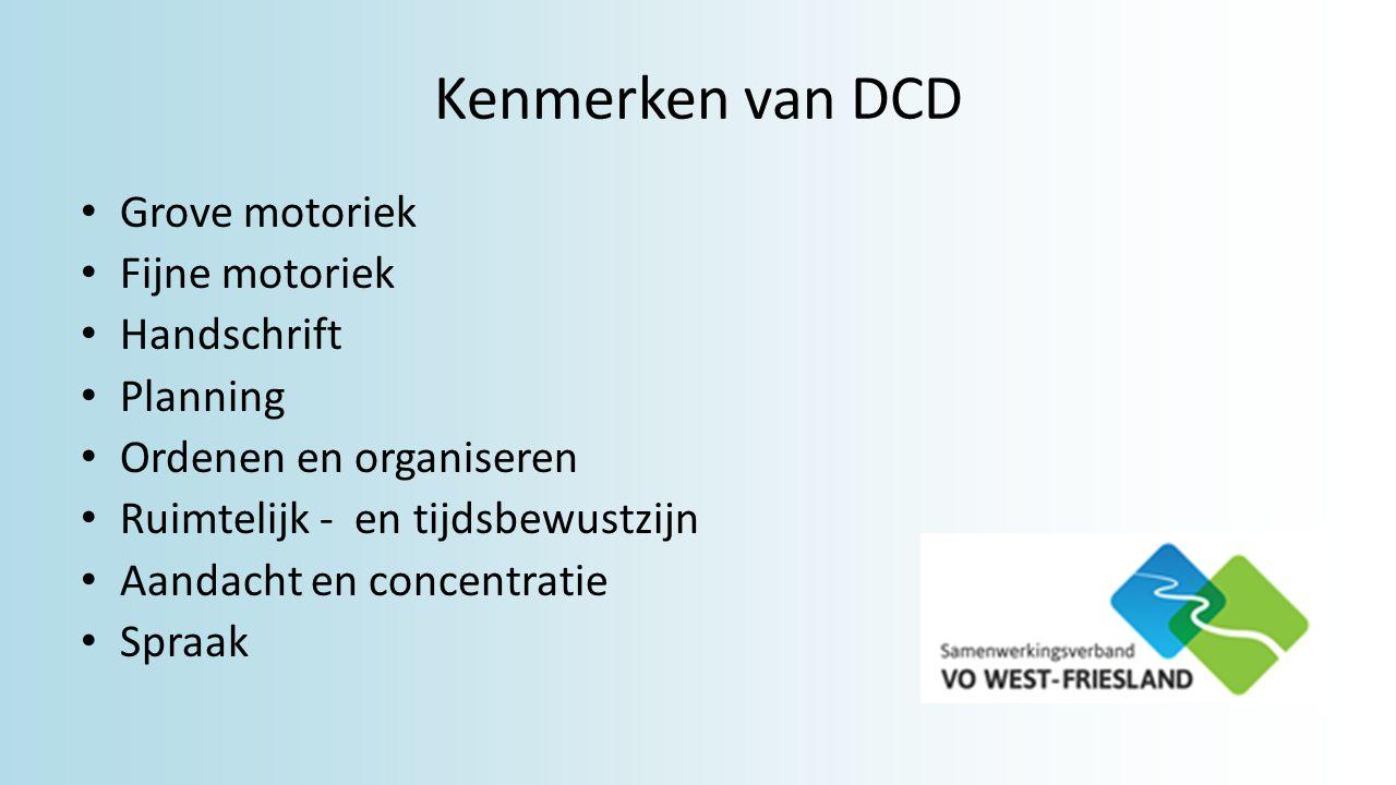 Kenmerken van DCD Grove motoriek Fijne motoriek Handschrift Planning Ordenen en organiseren Ruimtelijk - en tijdsbewustzijn Aandacht en concentratie Spraak