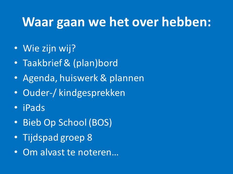 Waar gaan we het over hebben: Wie zijn wij? Taakbrief & (plan)bord Agenda, huiswerk & plannen Ouder-/ kindgesprekken iPads Bieb Op School (BOS) Tijdsp