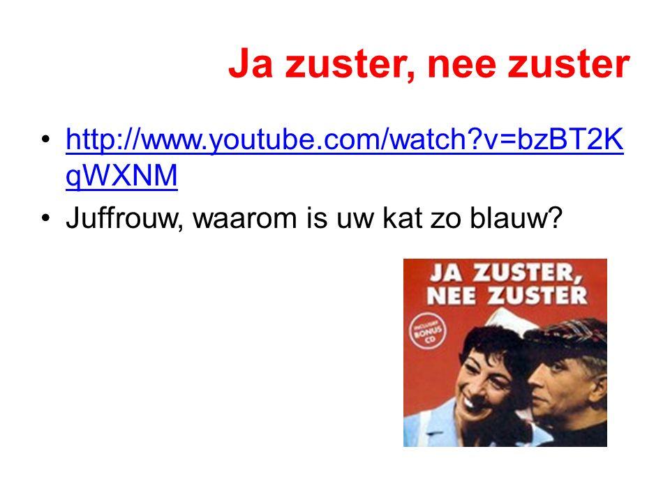Ja zuster, nee zuster http://www.youtube.com/watch?v=bzBT2K qWXNMhttp://www.youtube.com/watch?v=bzBT2K qWXNM Juffrouw, waarom is uw kat zo blauw?